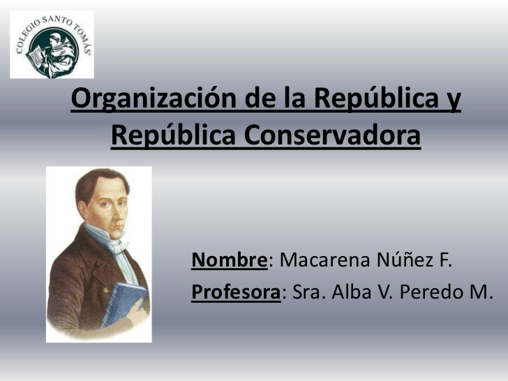 Organización de la República y   República Conservadora         Nombre: Macarena Núñez F.         Profesora: Sra. Alba V. ...