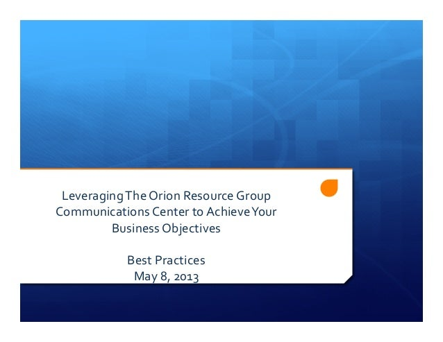 Leveraging	  The	  Orion	  Resource	  Group	  Communications	  Center	  to	  Achieve	  Your	  Business	  Objectives	  Best...