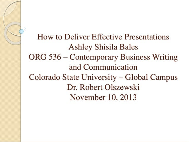 How to Deliver Effective Presentations Ashley Shisila Bales ORG 536 – Contemporary Business Writing and Communication Colo...