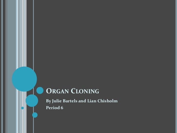 Organ Cloning<br />By Julie Bartels and Lian Chisholm<br />Period 6<br />