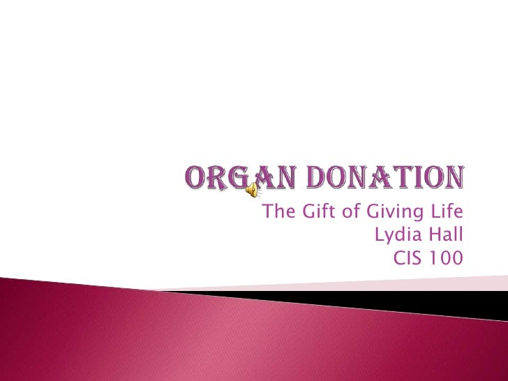 Organ Donation<br />The Gift of Giving Life<br />    Lydia Hall<br />CIS 100<br />