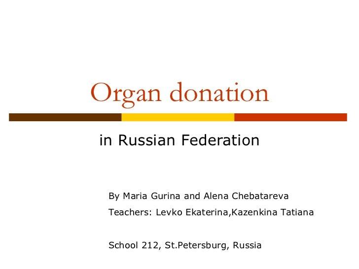 Organ donation in Russian Federation By Maria Gurina and Alena Chebatareva Teachers: Levko Ekaterina,Kazenkina Tatiana Sch...
