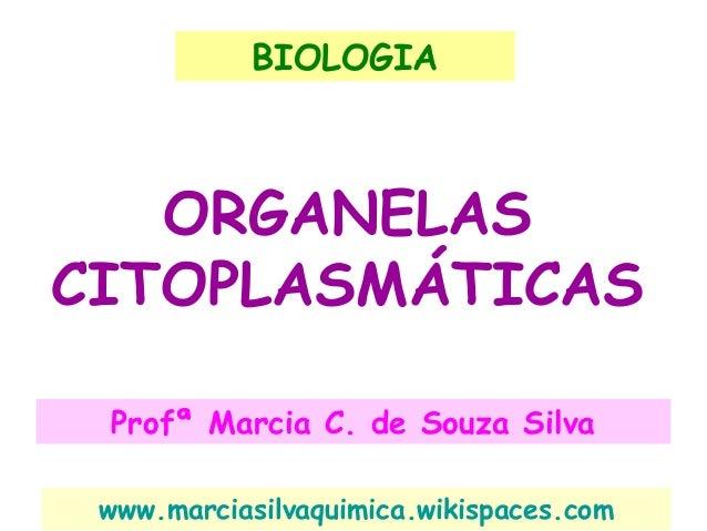 ORGANELAS CITOPLASMÁTICAS Profª Marcia C. de Souza Silva BIOLOGIA www.marciasilvaquimica.wikispaces.com
