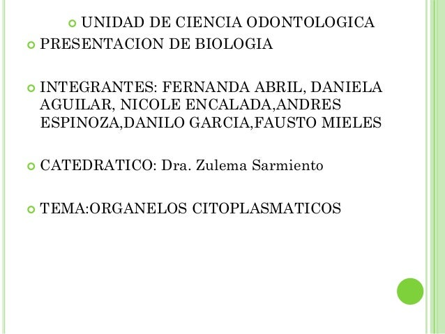UNIDAD DE CIENCIA ODONTOLOGICA        PRESENTACION DE BIOLOGIA   INTEGRANTES: FERNANDA ABRIL, DANIELA    AGUILAR, NICOL...