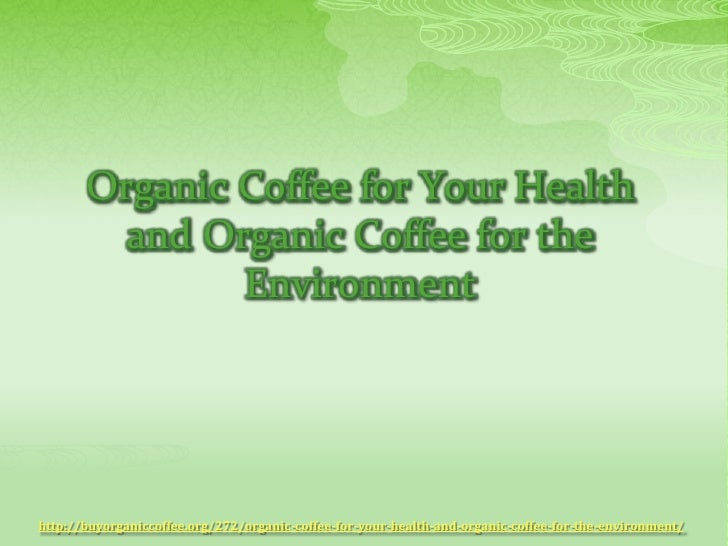 Organic coffee for your health and organic coffee for the enviroment
