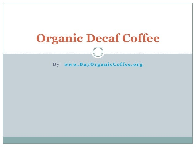 B y : w w w . B u y O r g a n i c C o f f e e . o r g Organic Decaf Coffee