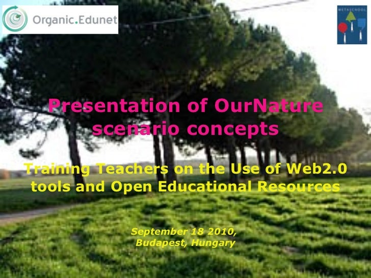 Presentation of OurNature scenario concepts Training Teachers on the Use of Web2.0 tools and Open Educational Resources Se...