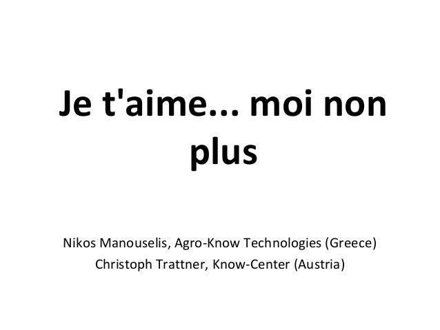 Je t'aime... moi non plus Nikos Manouselis, Agro-Know Technologies (Greece) Christoph Trattner, Know-Center (Austria)