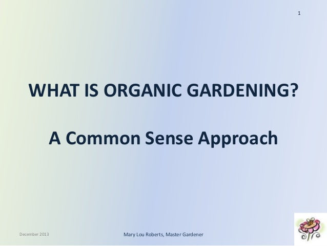 1  WHAT IS ORGANIC GARDENING? A Common Sense Approach  December 2013  Mary Lou Roberts, Master Gardener