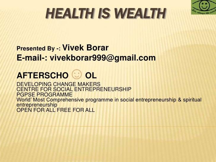 HEALTH IS WEALTH<br />Presented By -: Vivek Borar<br />E-mail-: vivekborar999@gmail.com<br />AFTERSCHO☺OL <br />DEVELOPING...