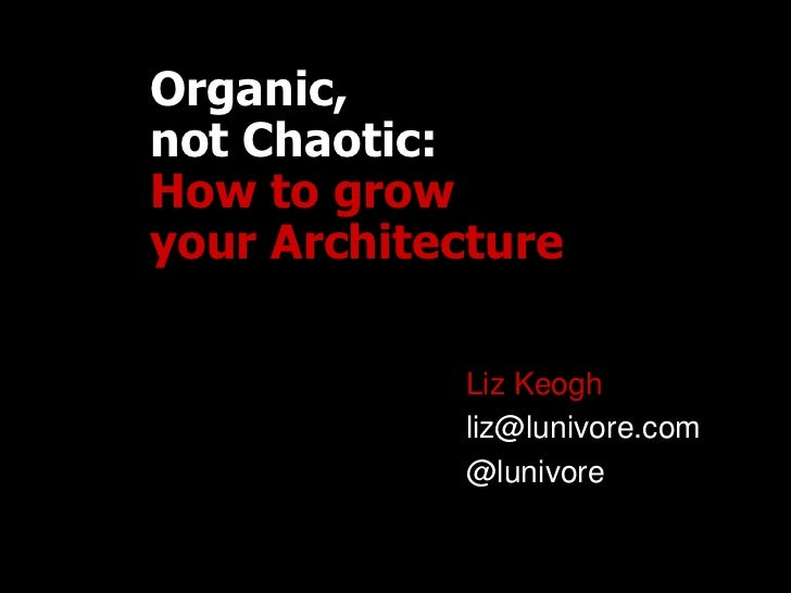 Organic,not Chaotic:How to growyour Architecture            Liz Keogh            liz@lunivore.com            @lunivore