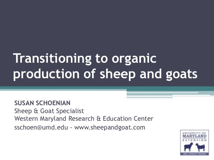 Transitioning to organicproduction of sheep and goatsSUSAN SCHOENIANSheep & Goat SpecialistWestern Maryland Research & Edu...