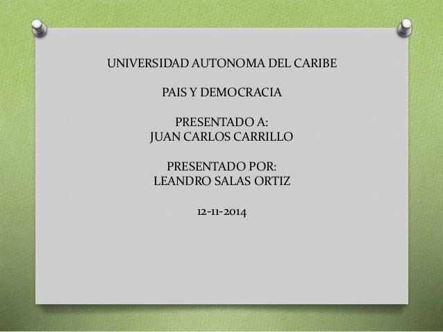UNIVERSIDAD AUTONOMA DEL CARIBE  PAIS Y DEMOCRACIA  PRESENTADO A:  JUAN CARLOS CARRILLO  PRESENTADO POR:  LEANDRO SALAS OR...