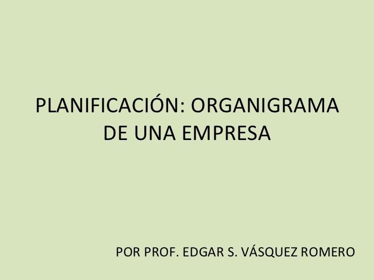PLANIFICACIÓN: ORGANIGRAMA DE UNA EMPRESA POR PROF. EDGAR S. VÁSQUEZ ROMERO