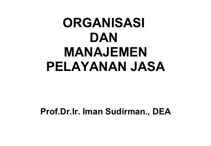 ORGANISASI  DAN  MANAJEMEN PELAYANAN JASA Prof.Dr.Ir. Iman Sudirman., DEA