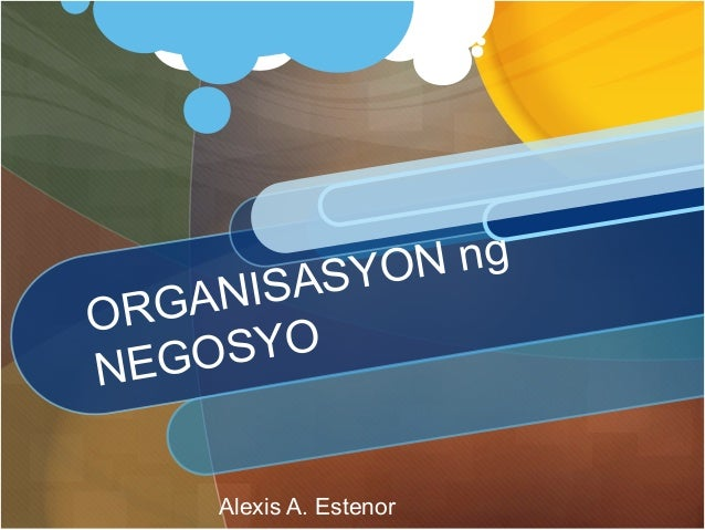 ORGANISASYON ng NEGOSYO Alexis A. Estenor