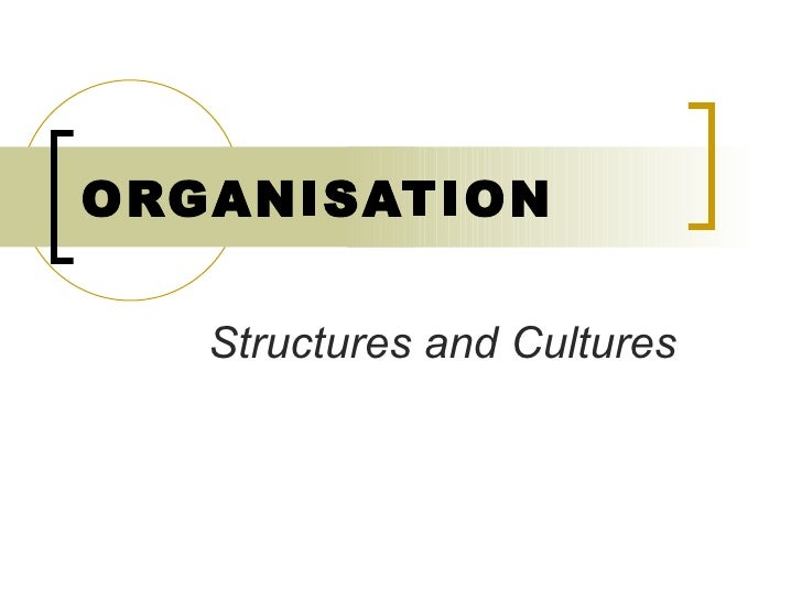 ORGANISATION Structures and Cultures