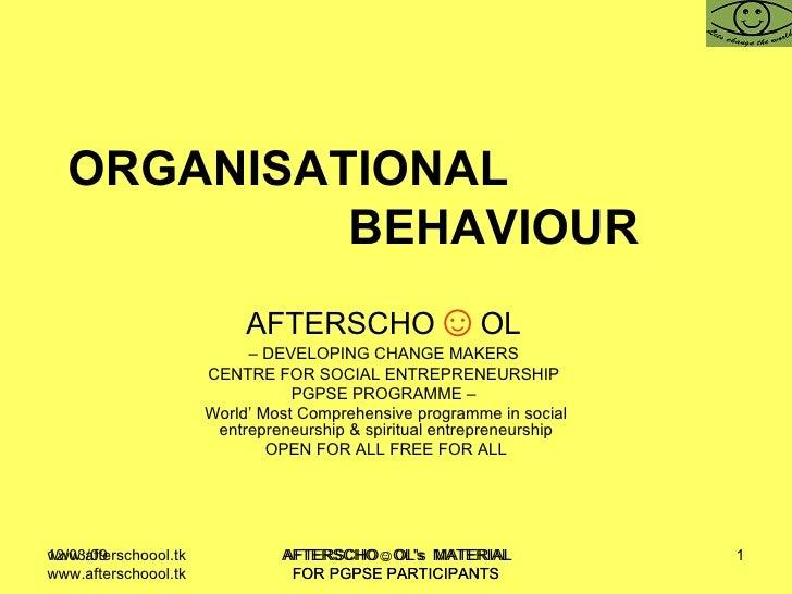 ORGANISATIONAL  BEHAVIOUR  AFTERSCHO ☺ OL   –  DEVELOPING CHANGE MAKERS  CENTRE FOR SOCIAL ENTREPRENEURSHIP  PGPSE PROGRAM...