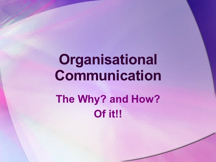 Organisational Communication The Why? and How? Of it!!