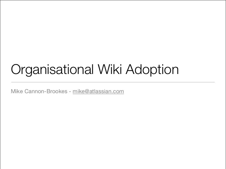 Organisational Wiki Adoption Mike Cannon-Brookes - mike@atlassian.com