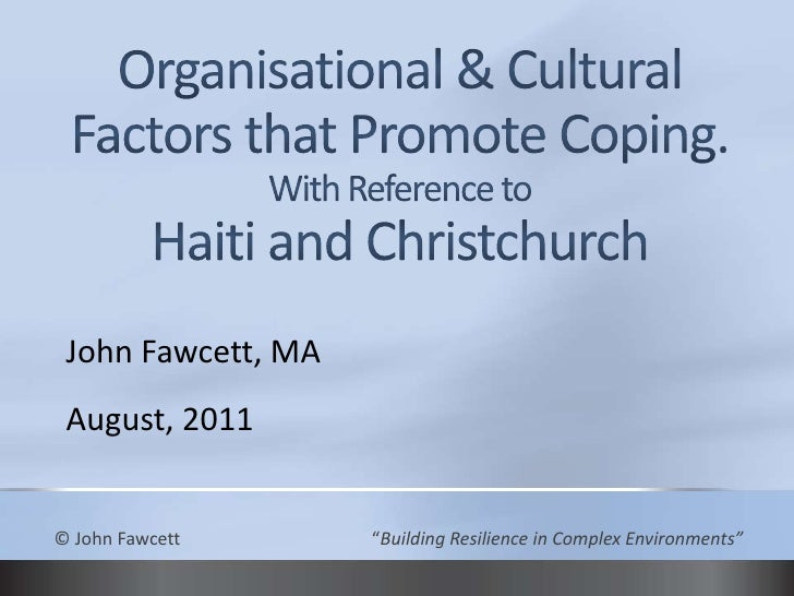 Organisational & Cultural Factors that Promote Coping.With Reference toHaiti and Christchurch<br />John Fawcett, MA<br />A...