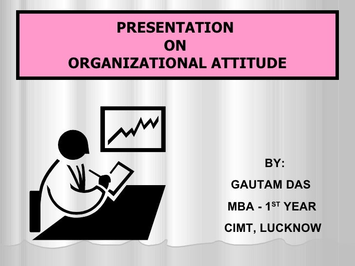 PRESENTATION  ON  ORGANIZATIONAL ATTITUDE BY: GAUTAM DAS MBA - 1 ST  YEAR CIMT, LUCKNOW