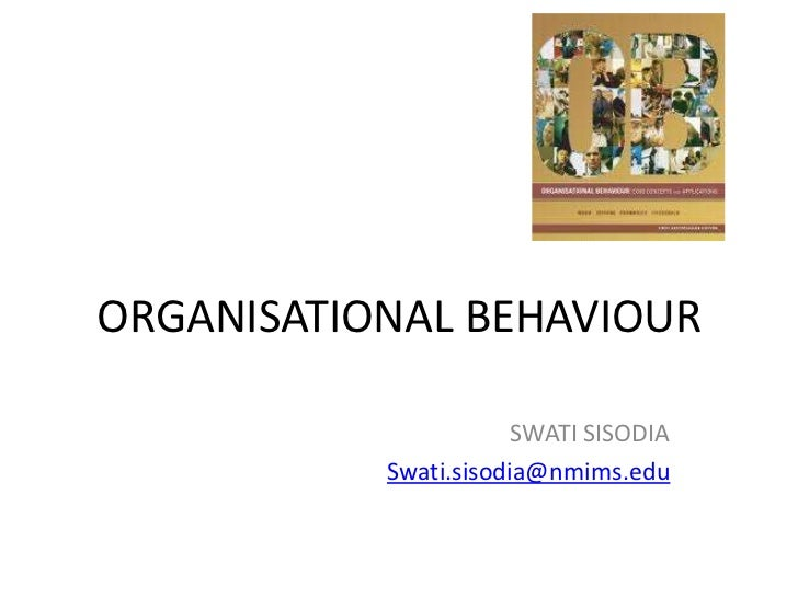 ORGANISATIONAL BEHAVIOUR                       SWATI SISODIA           Swati.sisodia@nmims.edu