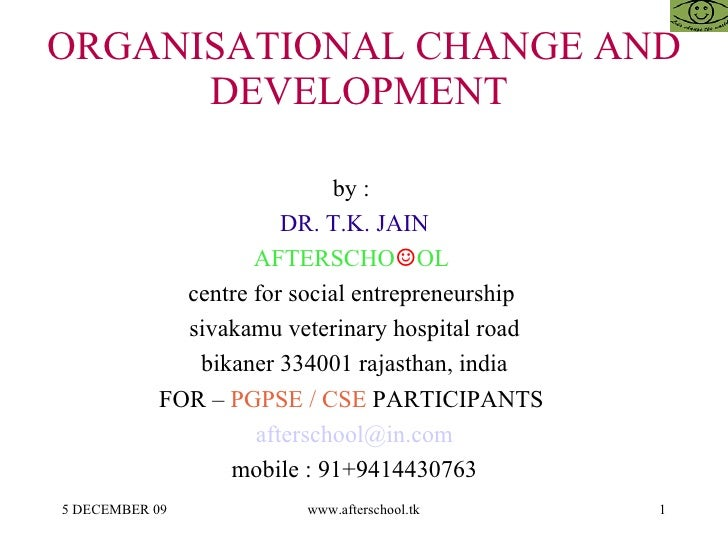 ORGANISATIONAL CHANGE AND DEVELOPMENT  by :  DR. T.K. JAIN AFTERSCHO ☺ OL  centre for social entrepreneurship  sivakamu ve...