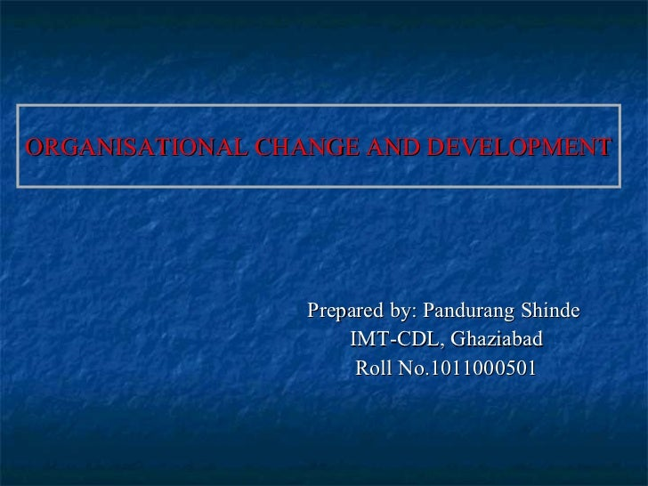 ORGANISATIONAL CHANGE AND DEVELOPMENT Prepared by: Pandurang Shinde  IMT-CDL, Ghaziabad Roll No.1011000501