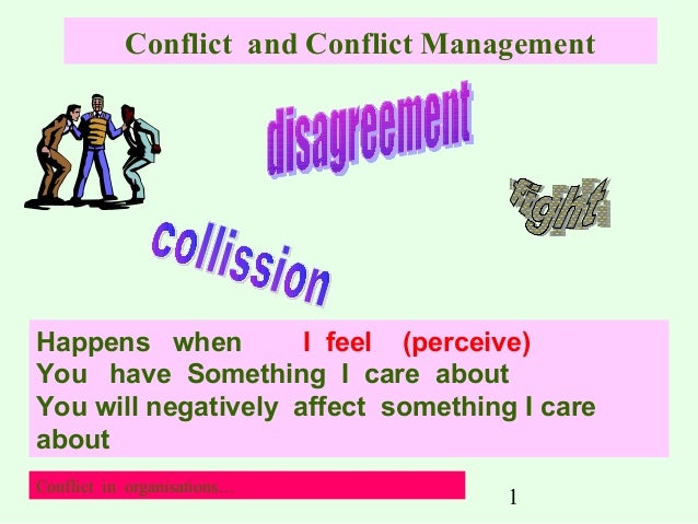 Conflict and Conflict Management  Happens when I feel (perceive) You have Something I care about You will negatively affec...