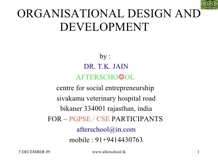 ORGANISATIONAL DESIGN AND DEVELOPMENT  by :  DR. T.K. JAIN AFTERSCHO ☺ OL  centre for social entrepreneurship  sivakamu ve...