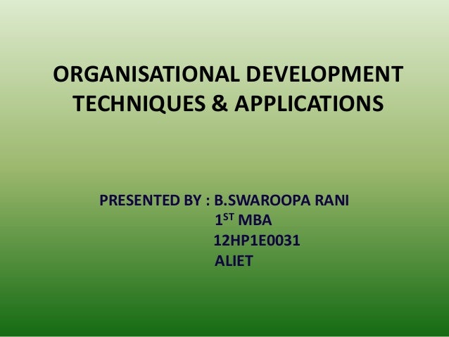 ORGANISATIONAL DEVELOPMENT TECHNIQUES & APPLICATIONS  PRESENTED BY : B.SWAROOPA RANI 1ST MBA 12HP1E0031 ALIET