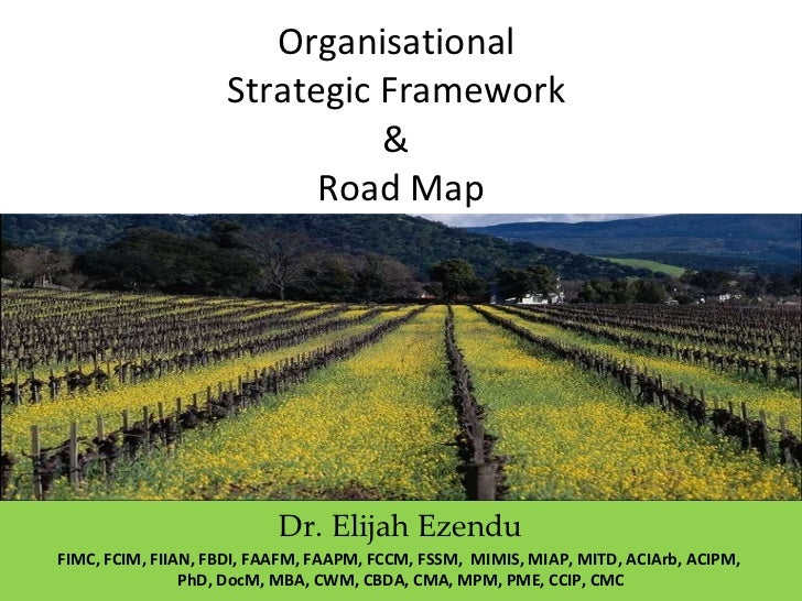 Organisational  Strategic Framework  &  Road Map Dr. Elijah Ezendu FIMC, FCIM, FIIAN, FBDI, FAAFM, FAAPM, FCCM, FSSM,  MIM...