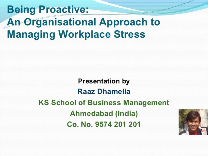 Being Proactive:An Organisational Approach toManaging Workplace Stress              Presentation by               Raaz Dha...