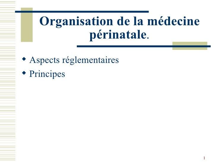 Organisation de la médecine périnatale . <ul><li>Aspects réglementaires </li></ul><ul><li>Principes </li></ul>