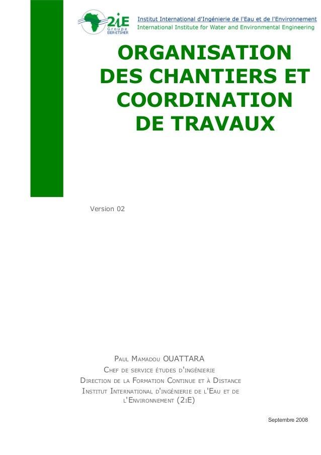 ORGANISATION DES CHANTIERS ET COORDINATION DE TRAVAUX Version 02 Septembre 2008 PAUL MAMADOU OUATTARA CHEF DE SERVICE ÉTUD...