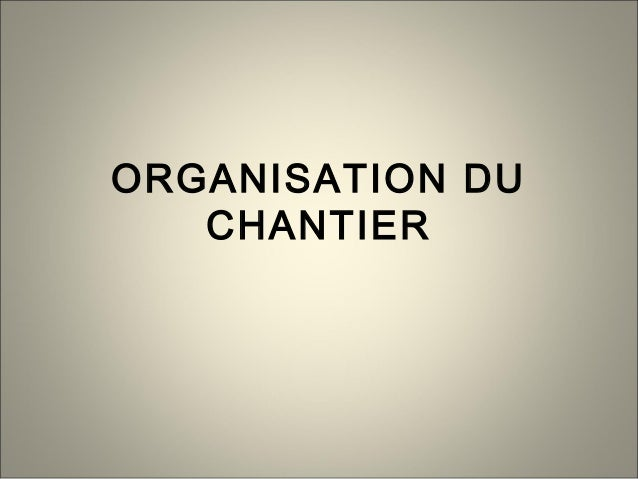 ORGANISATION DU CHANTIER