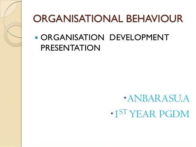 ORGANISATIONAL BEHAVIOUR   ORGANISATION DEVELOPMENT    PRESENTATION                   ANBARASU.A                1ST YEA...