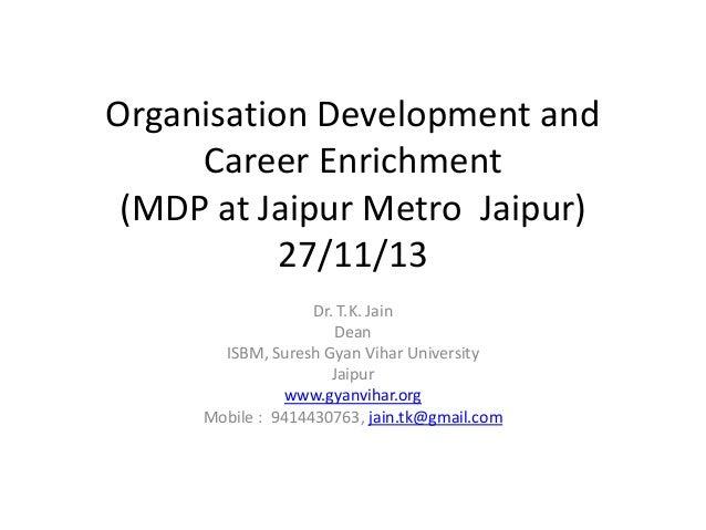 Organisation Development and Career Enrichment (MDP at Jaipur Metro Jaipur) 27/11/13 Dr. T.K. Jain Dean ISBM, Suresh Gyan ...