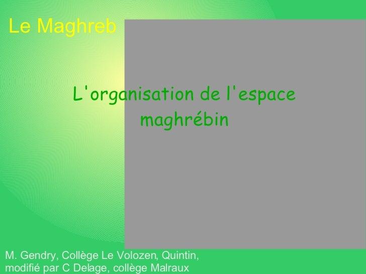 Le Maghreb L'organisation de l'espace maghrébin M. Gendry, Collège Le Volozen, Quintin, modifié par C Delage, collège Malr...