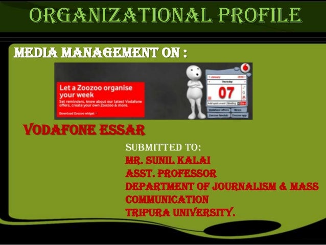 ORGANIZATIONAL PROFILE Media Management on : Vodafone Essar Submitted to: Mr. Sunil Kalai Asst. Professor Department of Jo...