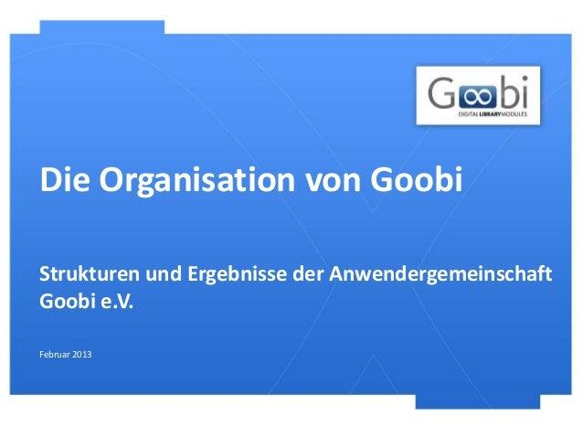 Die Organisation von GoobiStrukturen und Ergebnisse der AnwendergemeinschaftGoobi e.V.Februar 2013