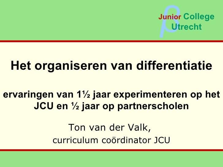 Het organiseren van differentiatie ervaringen van 1½ jaar experimenteren op het JCU en ½ jaar op partnerscholen Ton van de...