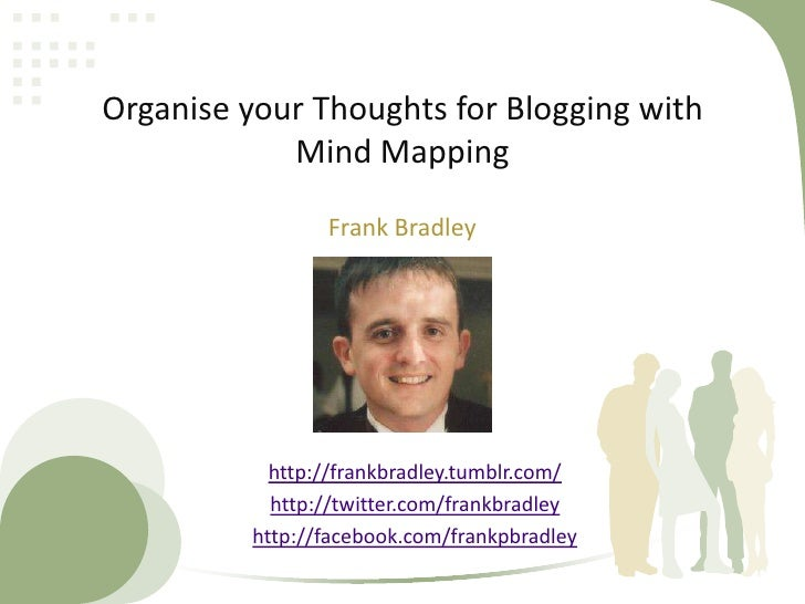 Organise your Thoughts for Blogging with Mind Mapping<br />Frank Bradley<br />http://frankbradley.tumblr.com/<br />http://...
