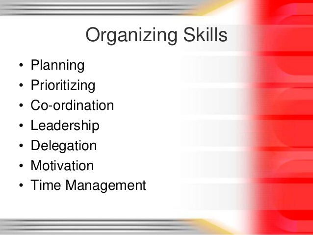 organizing skills Remember, the end goal of organization is increased productivity and efficiency this is the very reason why we practice and try to master prioritizing, scheduling, and planning skills while having to do lists, storage drawers, and a labelling system may help you organize your workspace, your organizational skills should not be limited by that.