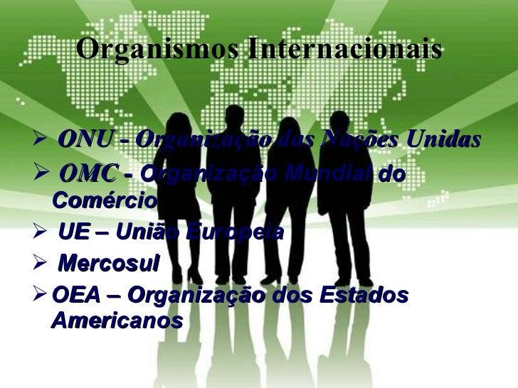 Organismos Internacionais <ul><li>ONU -  Organização das Nações Unidas </li></ul><ul><li>OMC -  Organização Mundial do Com...