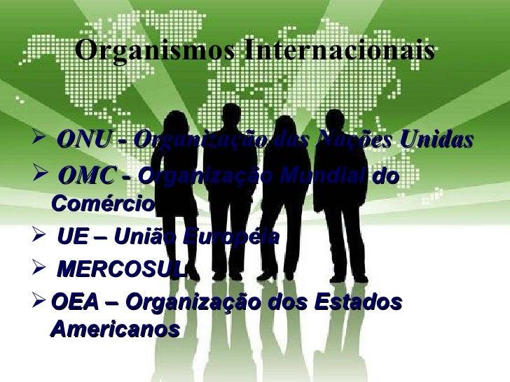 Organismos Internacionais ONU - Organização das Nações Unidas OMC - Organização Mundial do  Comércio UE – União Européi...