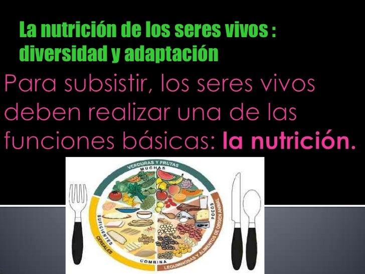 La nutrición de los seres vivos :          diversidad y adaptación <br />Para subsistir, los seres vivos deben realizar un...