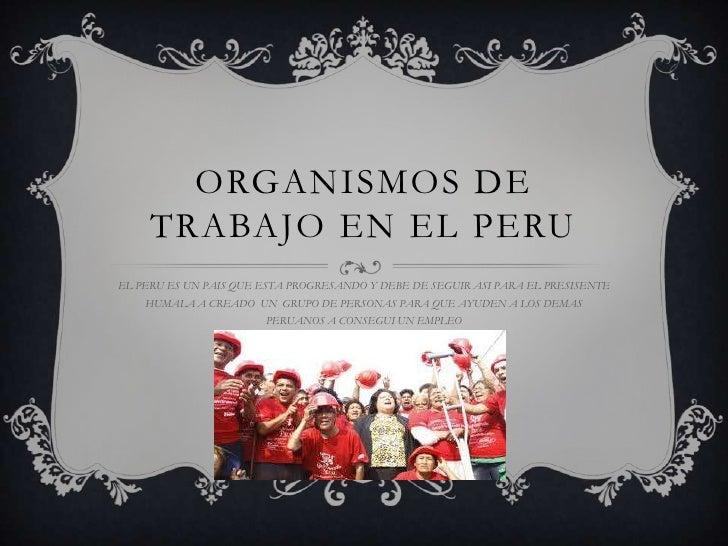 ORGANISMOS DE     TRABAJO EN EL PERUEL PERU ES UN PAIS QUE ESTA PROGRESANDO Y DEBE DE SEGUIR ASI PARA EL PRESISENTE    HUM...