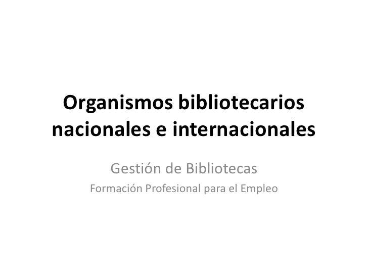 Organismos bibliotecarios nacionales e internacionales<br />Gestión de Bibliotecas<br />Formación Profesional para el Empl...